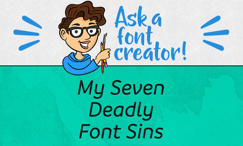 Ask a Font Creator: My Seven Deadly Font Sins