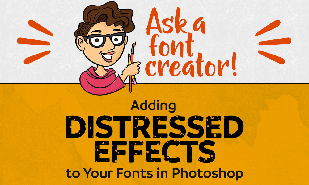 Ask a Font Creator: Adding Distressed Effects to Your Fonts in Photoshop
