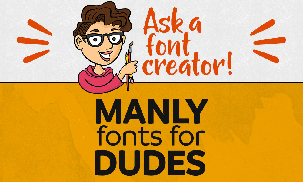 Ask a Font Creator: Manly Fonts for Dudes