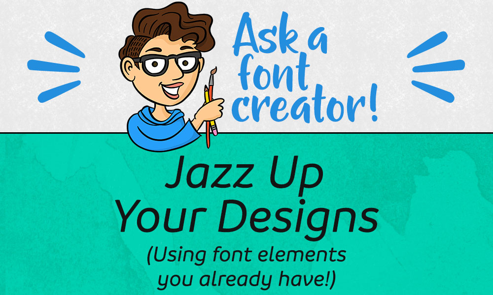 Ask a Font Creator: Jazz Up Your Designs (Using font elements you already have!)