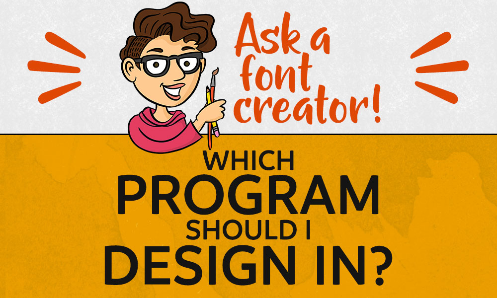 Ask a Font Creator: Which Program Should I Design In?