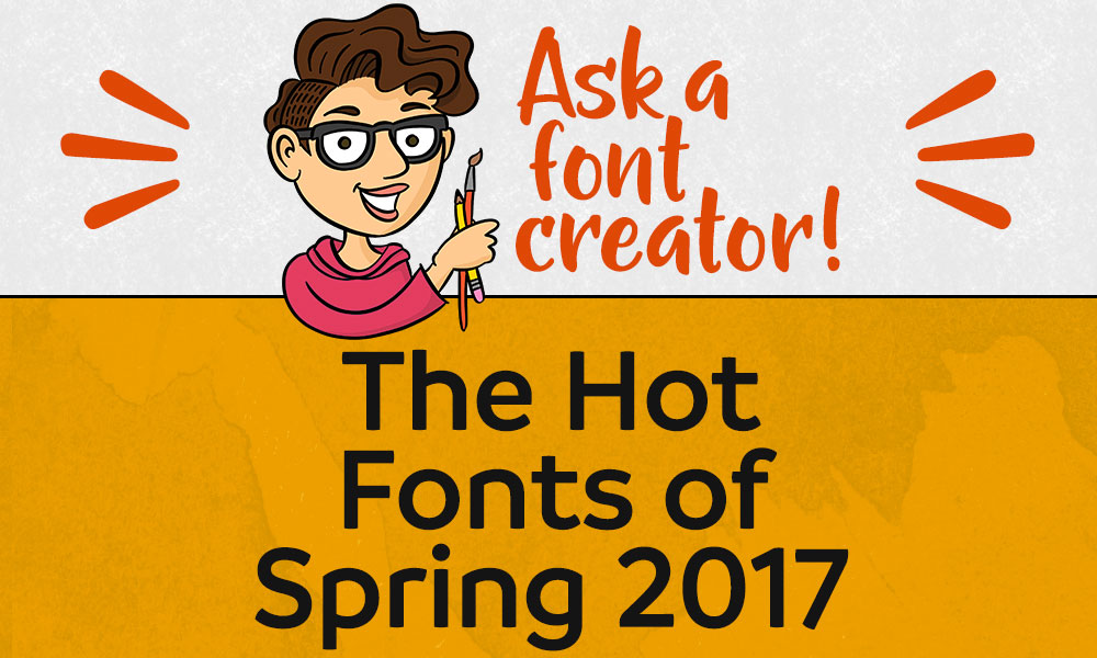 Ask a Font Creator: The Hot Fonts of Spring 2017