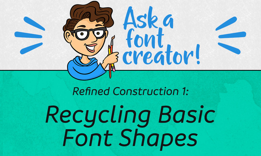 Refined Construction 1: Recycling Basic Font Shapes