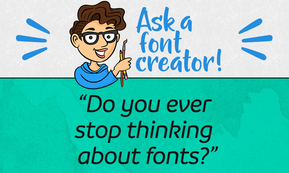 Ask a Font Creator: Do You Ever Stop Thinking About Fonts?