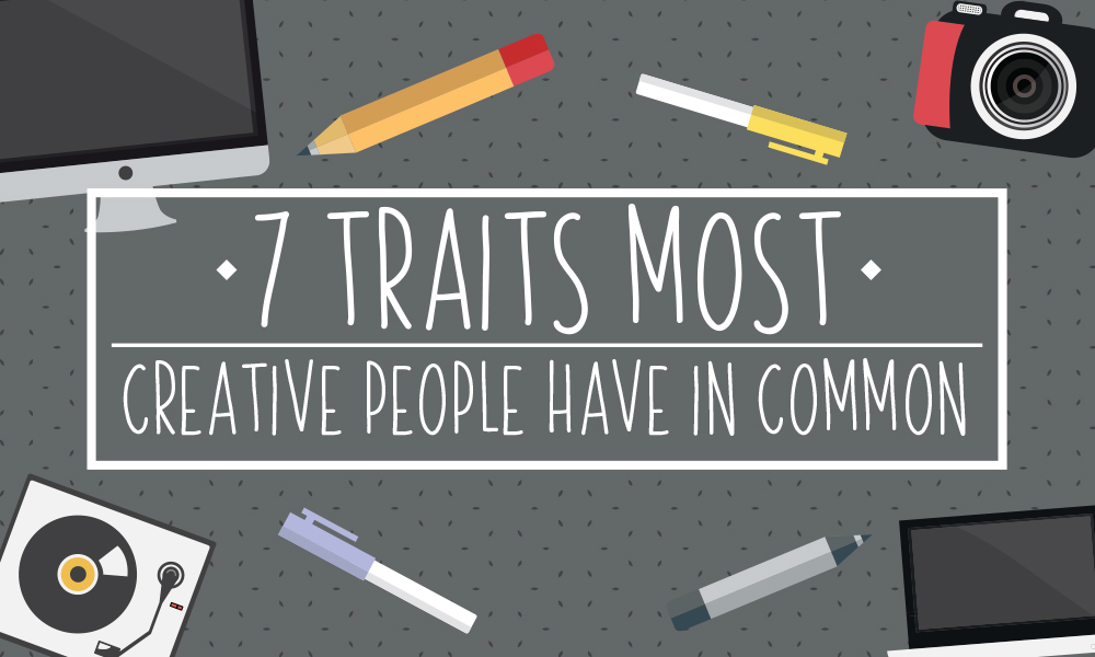 7 Traits Most Creative People Have in Common