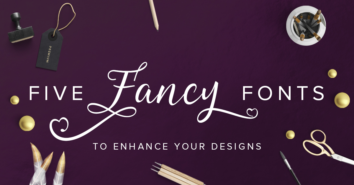 Five Fancy Fonts (to enhance your designs)