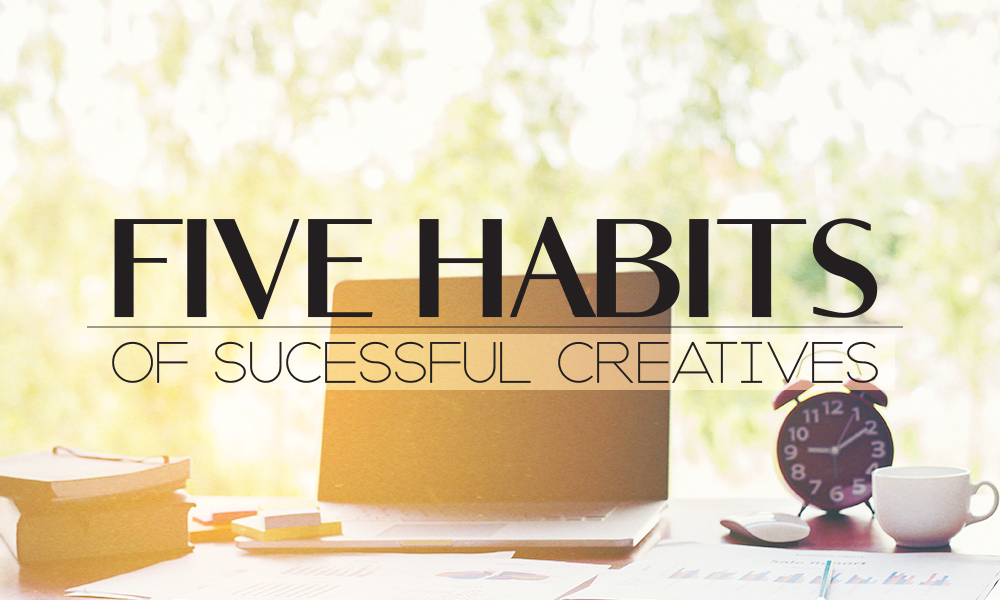 5 Habits of Successful Creatives