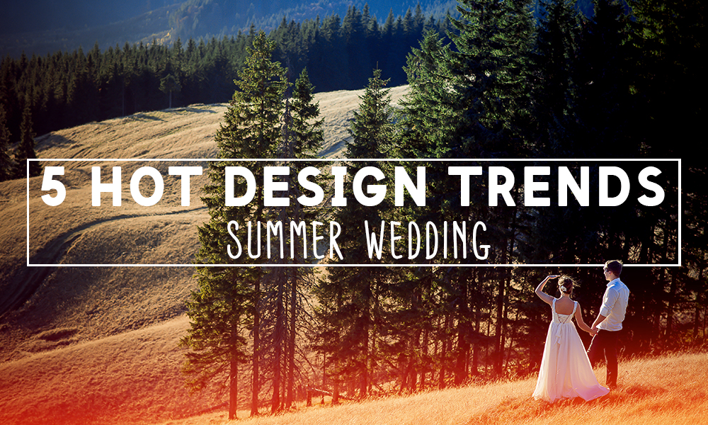 5 Hot Design Trends to Incorporate into Your Summer Wedding