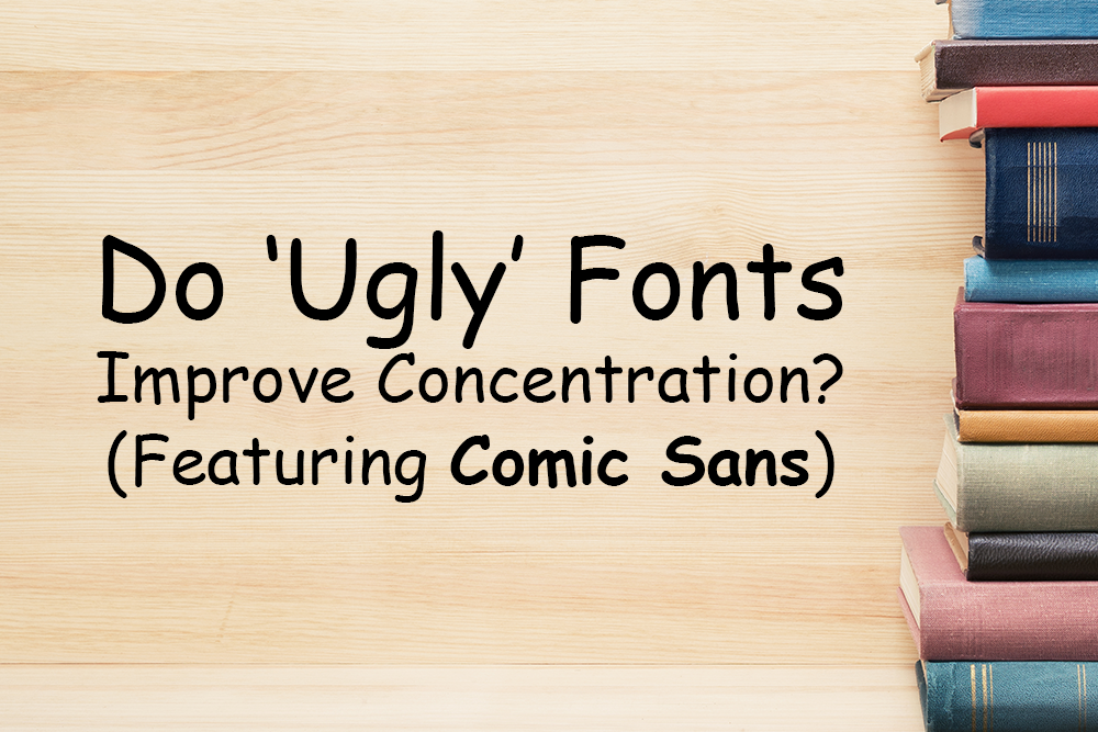 "The Case for Comic Sans – Do ""Ugly"" Fonts Help Improve Concentration?"